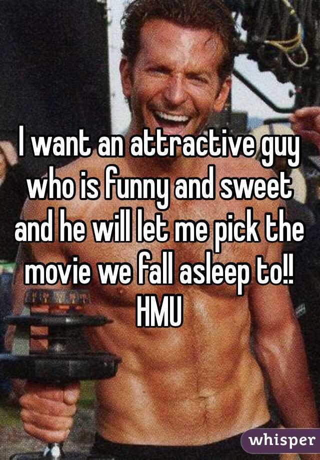 I want an attractive guy who is funny and sweet and he will let me pick the movie we fall asleep to!! HMU