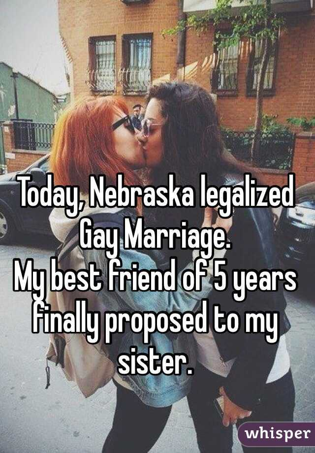 Today, Nebraska legalized Gay Marriage. My best friend of 5 years finally proposed to my sister.
