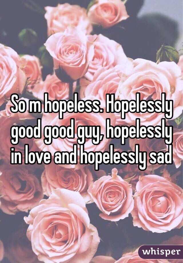 So m hopeless. Hopelessly good good guy, hopelessly in love and hopelessly sad