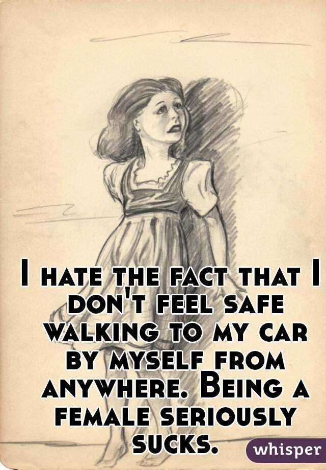 I hate the fact that I don't feel safe walking to my car by myself from anywhere. Being a female seriously sucks.