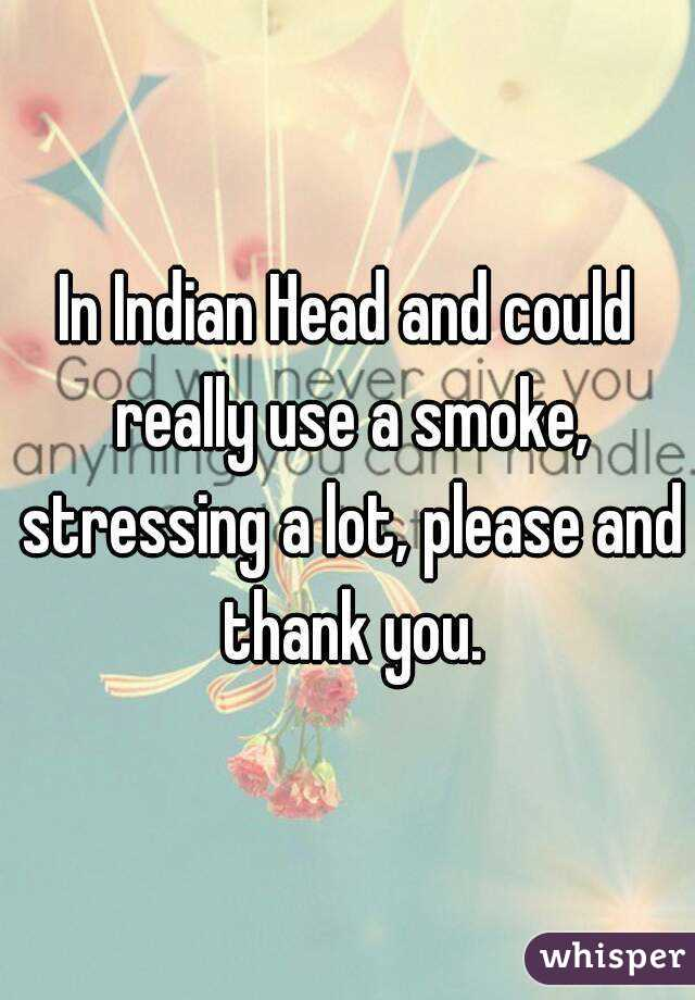 In Indian Head and could really use a smoke, stressing a lot, please and thank you.