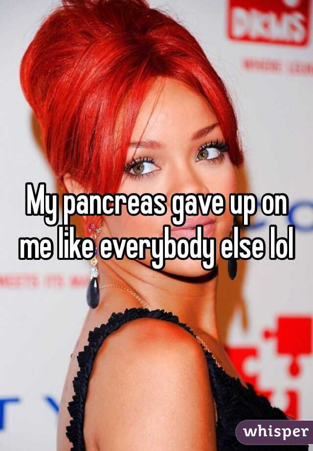 My pancreas gave up on me like everybody else lol