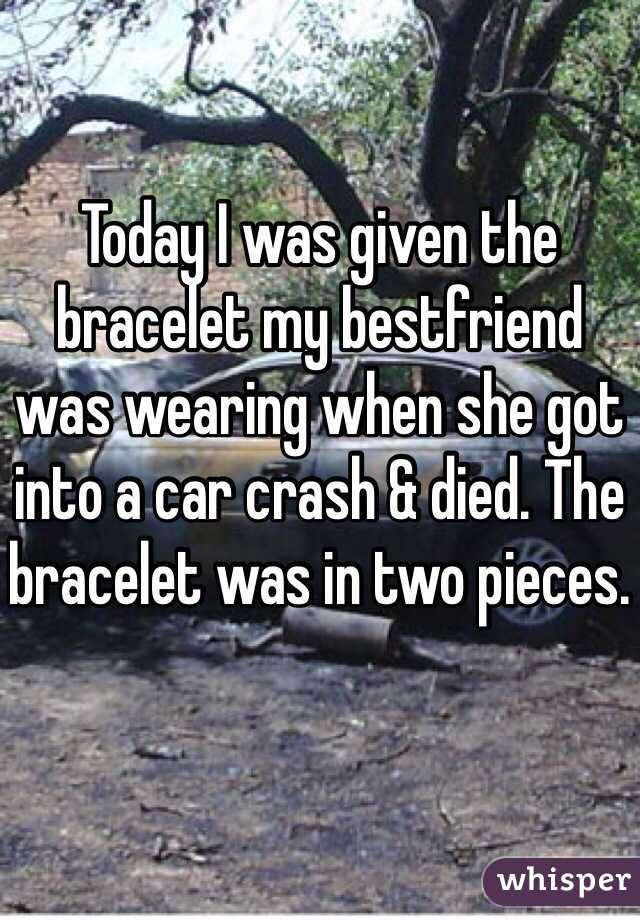Today I was given the bracelet my bestfriend was wearing when she got into a car crash & died. The bracelet was in two pieces.