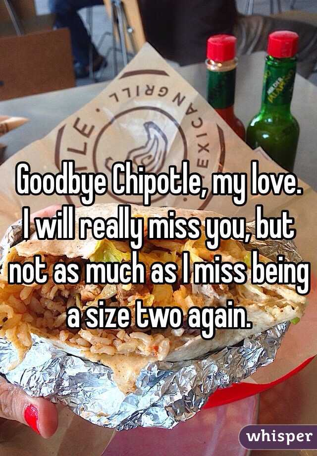 Goodbye Chipotle, my love. I will really miss you, but not as much as I miss being a size two again.