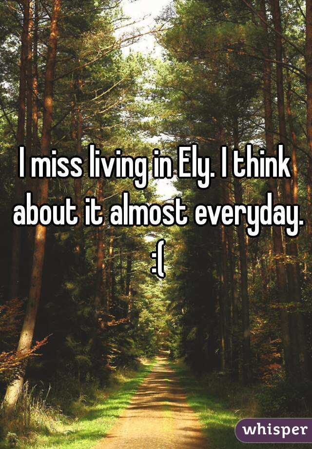 I miss living in Ely. I think about it almost everyday. :(