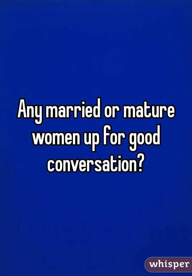 Any married or mature women up for good conversation?