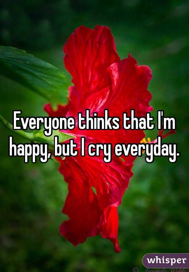 Everyone thinks that I'm happy, but I cry everyday.