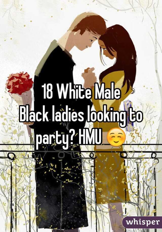 18 White Male  Black ladies looking to party? HMU ☺️