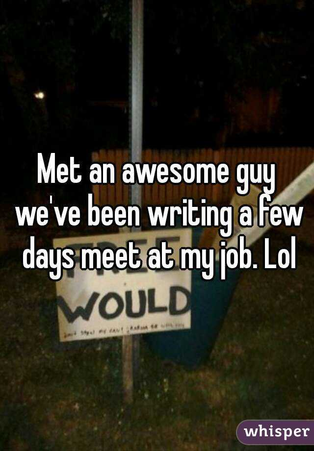 Met an awesome guy we've been writing a few days meet at my job. Lol