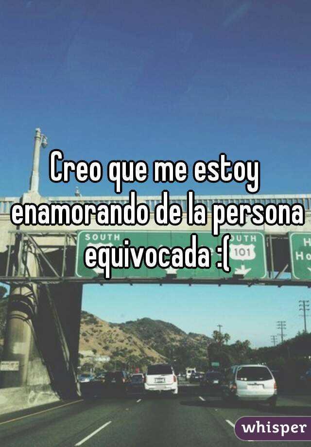 Creo que me estoy enamorando de la persona equivocada :(