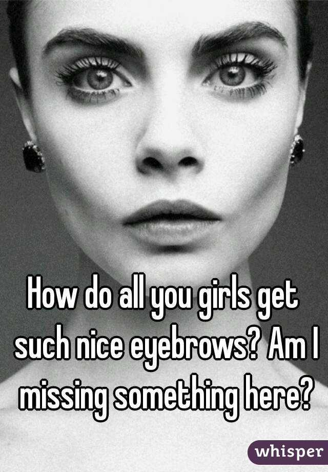 How Do All You Girls Get Such Nice Eyebrows Am I Missing Something