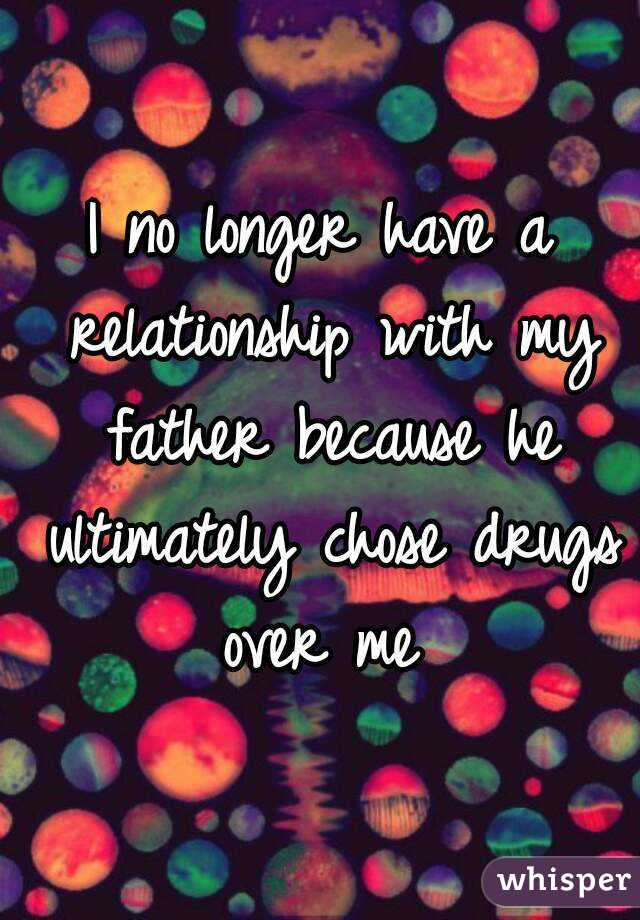 I no longer have a relationship with my father because he