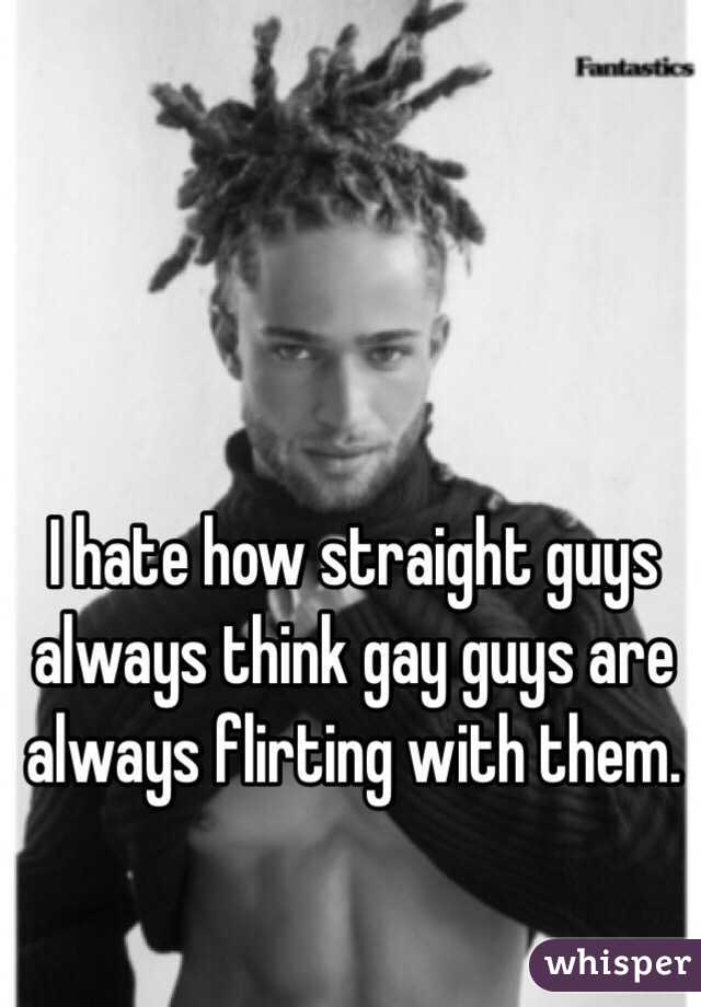 I hate how straight guys always think gay guys are always flirting with  them.