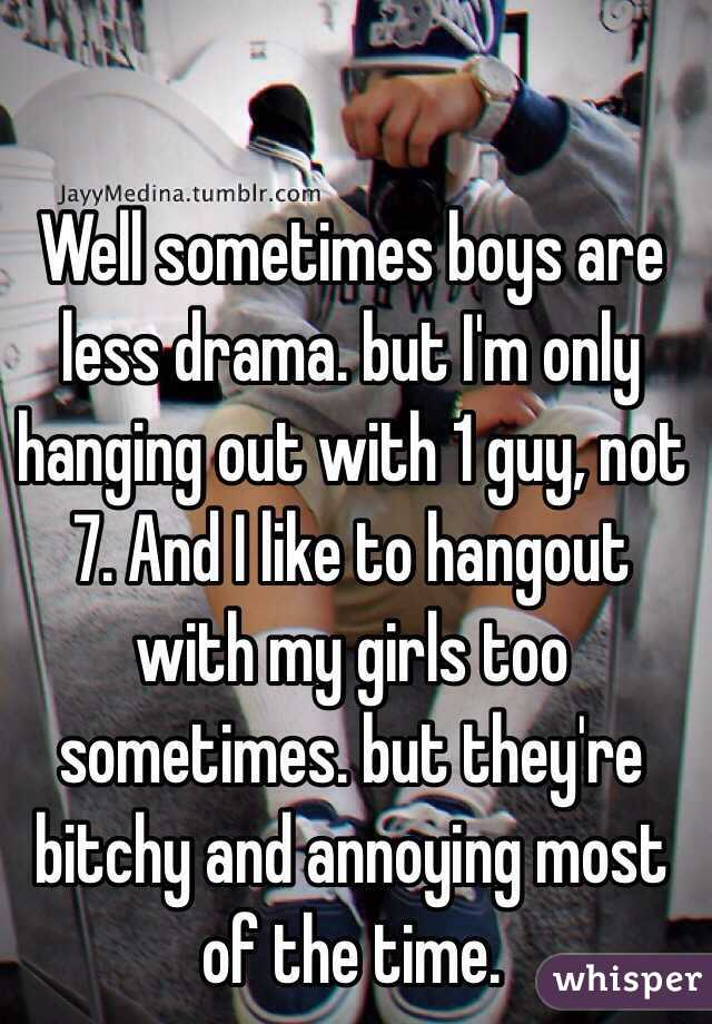 Well sometimes boys are less drama but