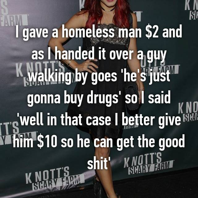 I gave a homeless man $2 and as I handed it over a guy walking by goes 'he's just gonna buy drugs' so I said 'well in that case I better give him $10 so he can get the good shit'