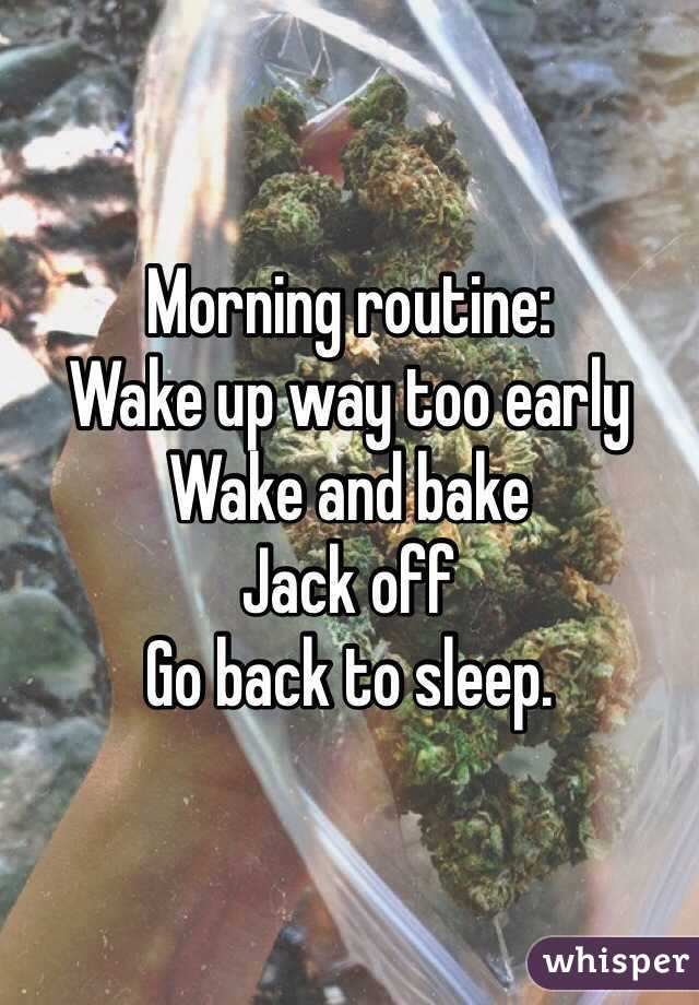Morning routine: Wake up way too early Wake and bake Jack off Go back to sleep.