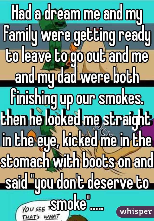 """Had a dream me and my family were getting ready to leave to go out and me and my dad were both finishing up our smokes. then he looked me straight in the eye, kicked me in the stomach with boots on and said """"you don't deserve to smoke""""....."""