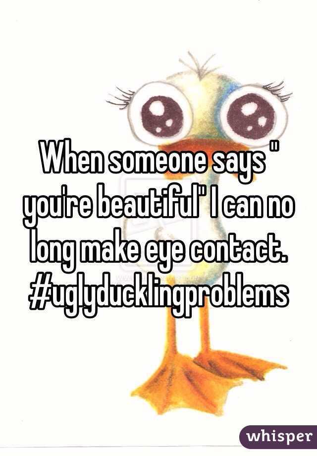 "When someone says "" you're beautiful"" I can no long make eye contact. #uglyducklingproblems"