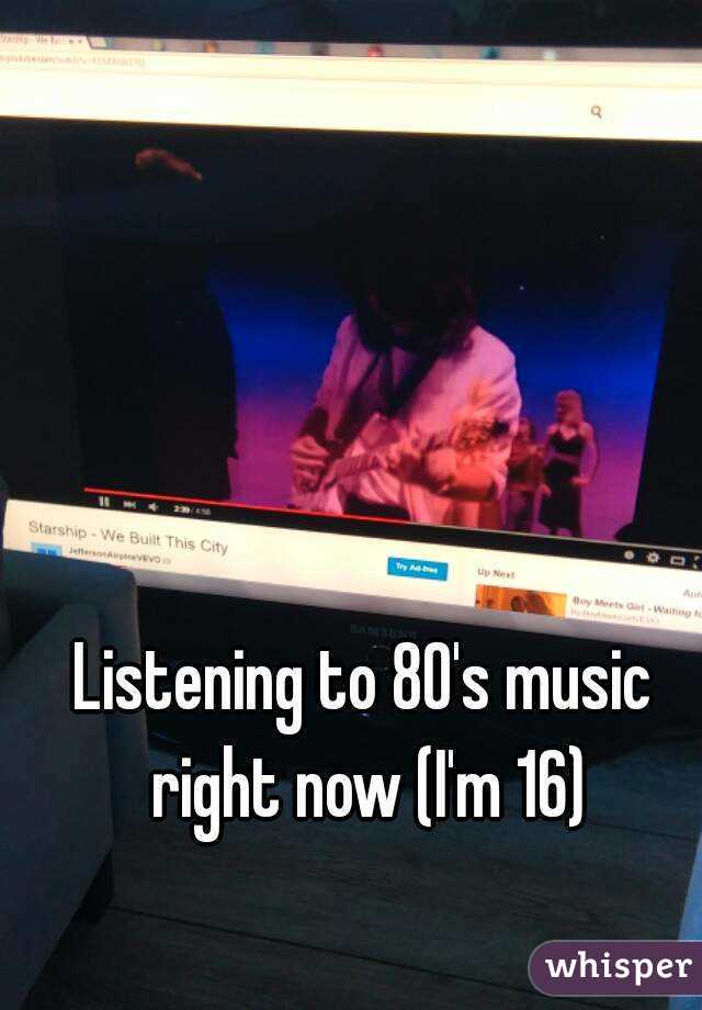 Listening to 80's music right now (I'm 16)
