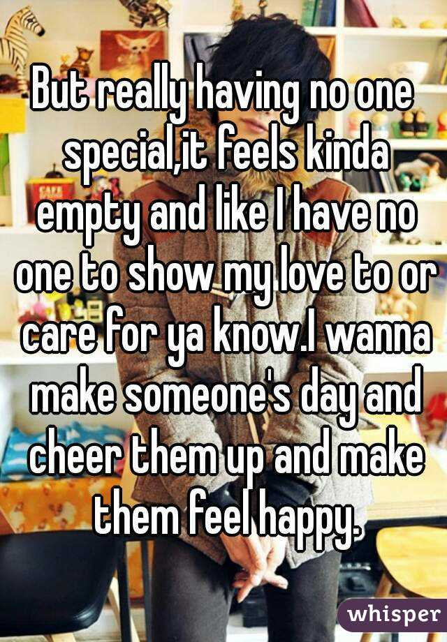 But really having no one special,it feels kinda empty and like I have no one to show my love to or care for ya know.I wanna make someone's day and cheer them up and make them feel happy.