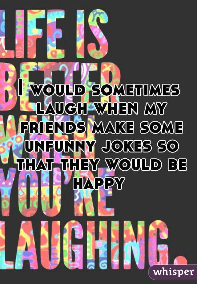 I would sometimes laugh when my friends make some unfunny jokes so that they would be happy