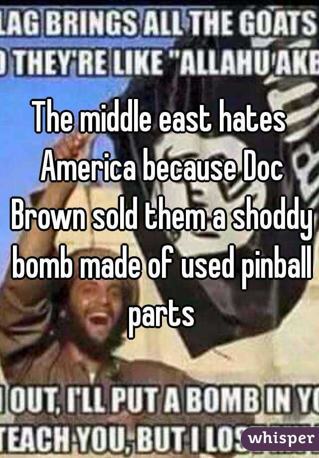 The middle east hates America because Doc Brown sold them a shoddy bomb made of used pinball parts