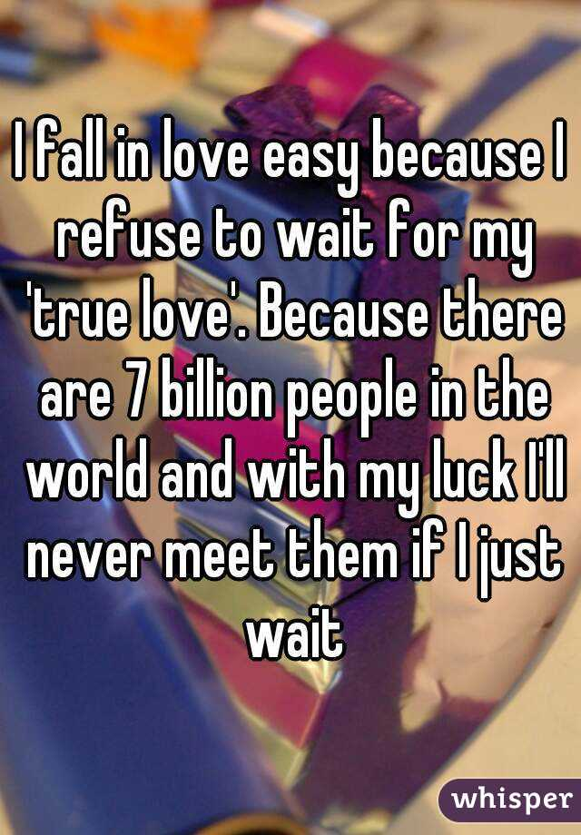 I fall in love easy because I refuse to wait for my 'true love'. Because there are 7 billion people in the world and with my luck I'll never meet them if I just wait