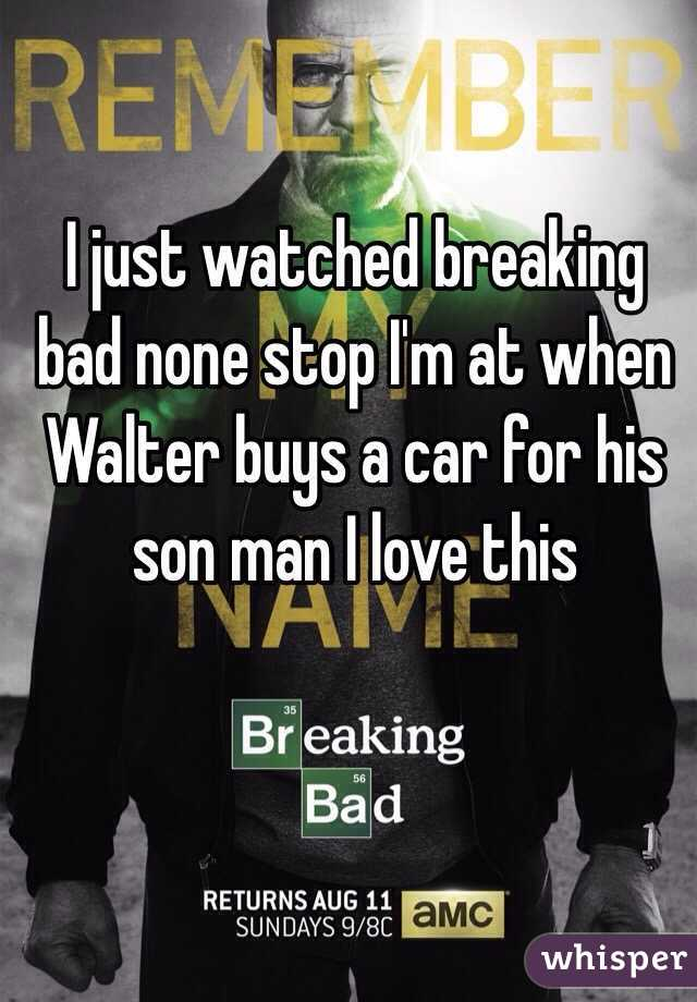 I just watched breaking bad none stop I'm at when Walter buys a car for his son man I love this