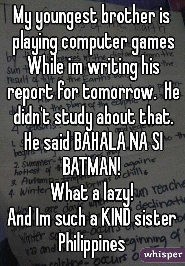 My youngest brother is playing computer games While im writing his report for tomorrow.  He didn't study about that. He said BAHALA NA SI BATMAN!  What a lazy! And Im such a KIND sister Philippines