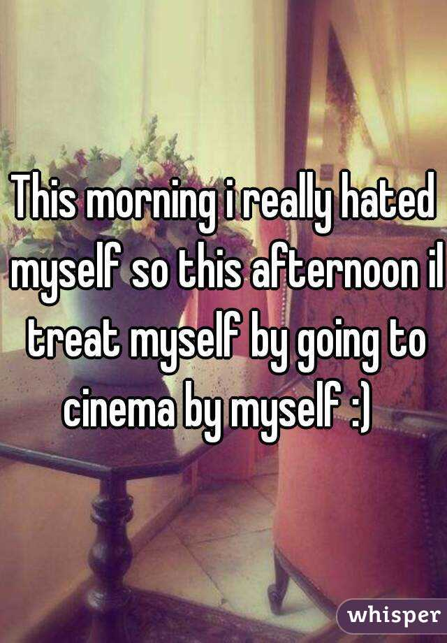 This morning i really hated myself so this afternoon il treat myself by going to cinema by myself :)