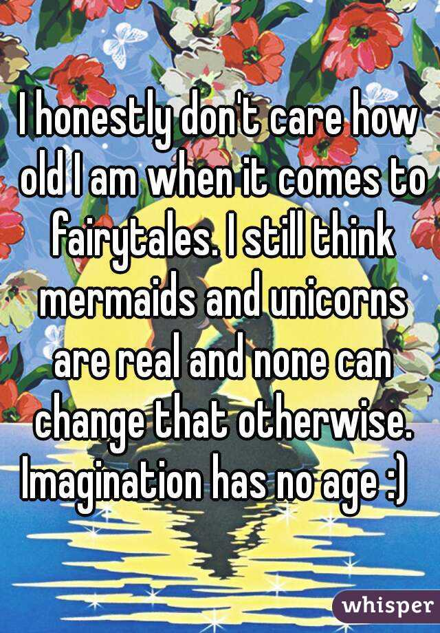 I honestly don't care how old I am when it comes to fairytales. I still think mermaids and unicorns are real and none can change that otherwise. Imagination has no age :)