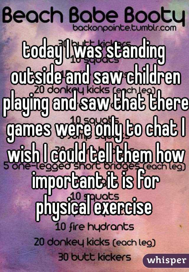 today I was standing outside and saw children playing and saw that there games were only to chat I wish I could tell them how important it is for physical exercise