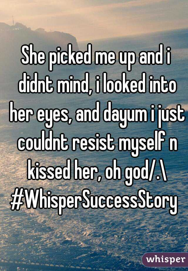 She picked me up and i didnt mind, i looked into her eyes, and dayum i just couldnt resist myself n kissed her, oh god/.\ #WhisperSuccessStory