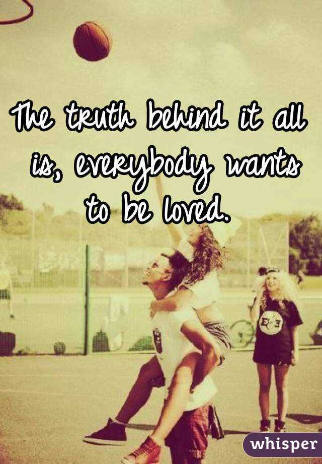 The truth behind it all is, everybody wants to be loved.