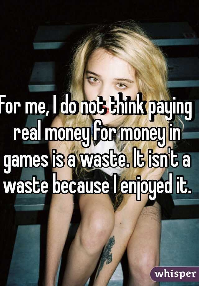 For me, I do not think paying real money for money in games is a waste. It isn't a waste because I enjoyed it.