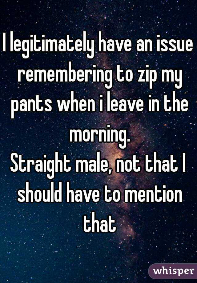 I legitimately have an issue remembering to zip my pants when i leave in the morning. Straight male, not that I should have to mention that