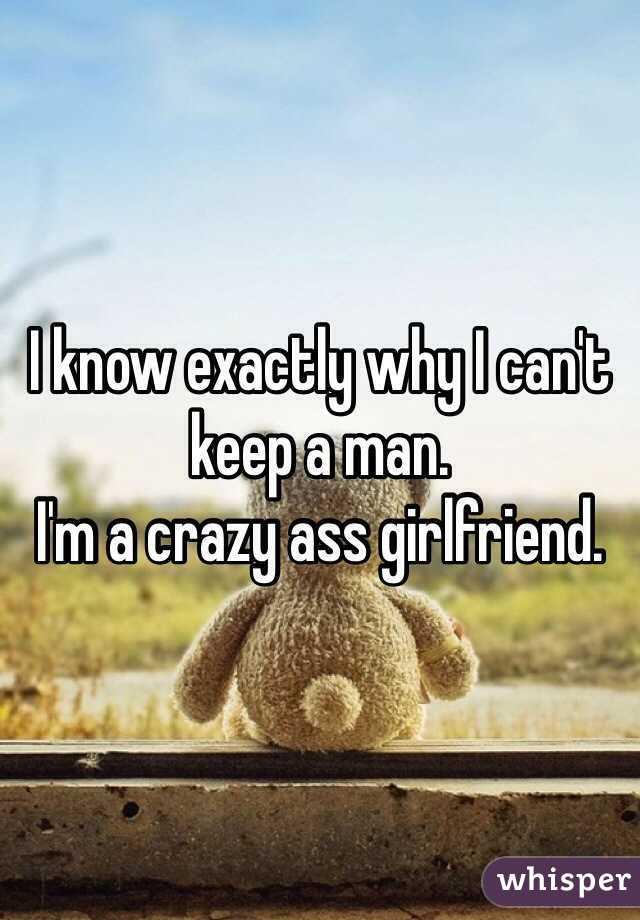 I know exactly why I can't keep a man.  I'm a crazy ass girlfriend.