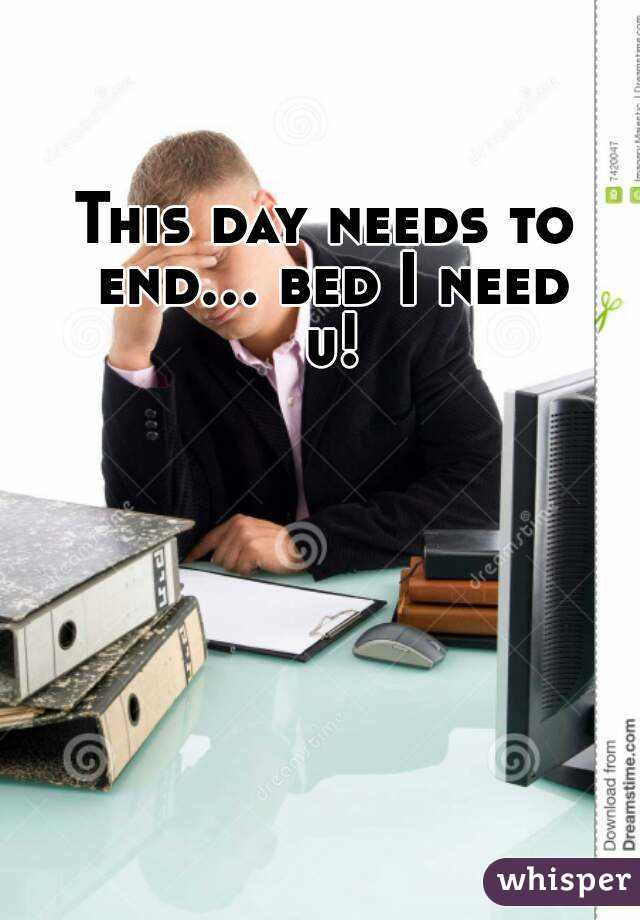 This day needs to end... bed I need u!