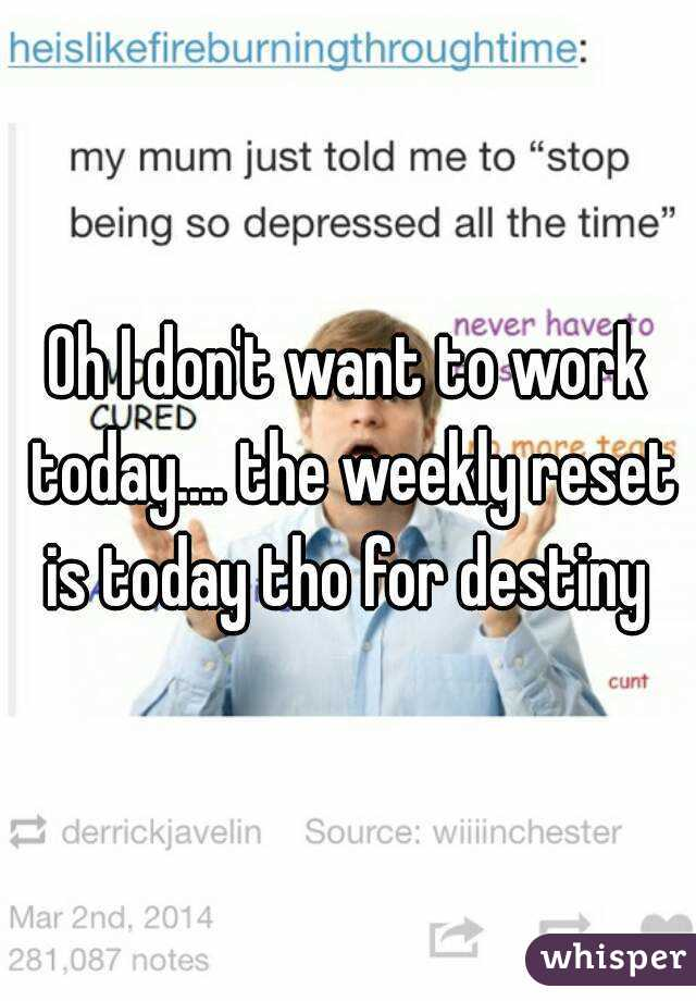 Oh I don't want to work today.... the weekly reset is today tho for destiny