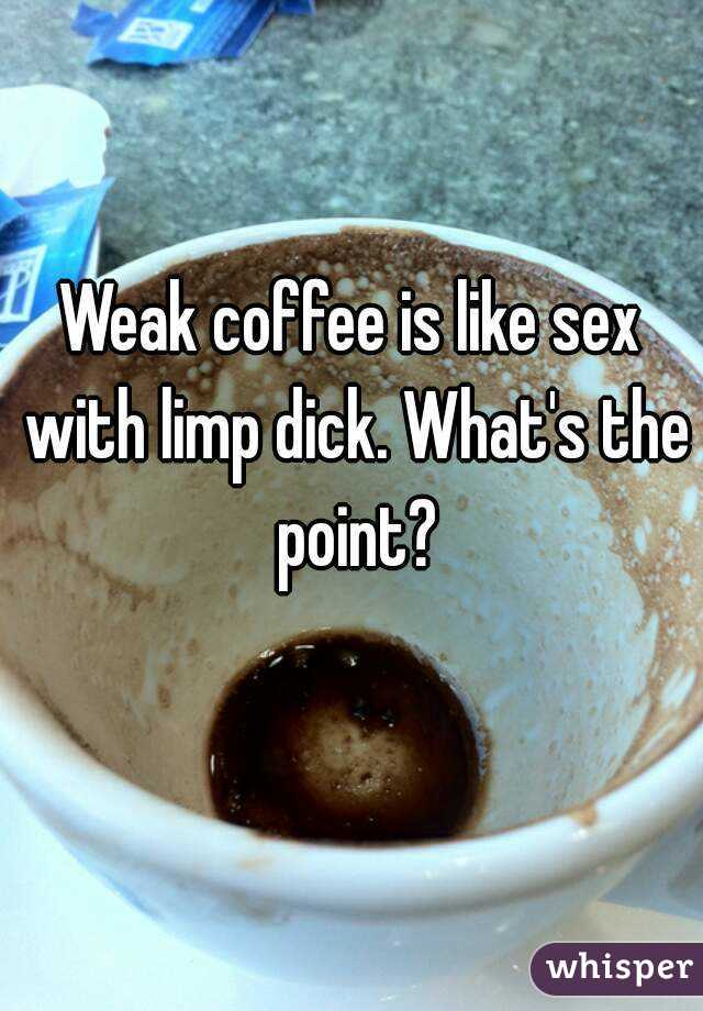 Weak coffee is like sex with limp dick. What's the point?