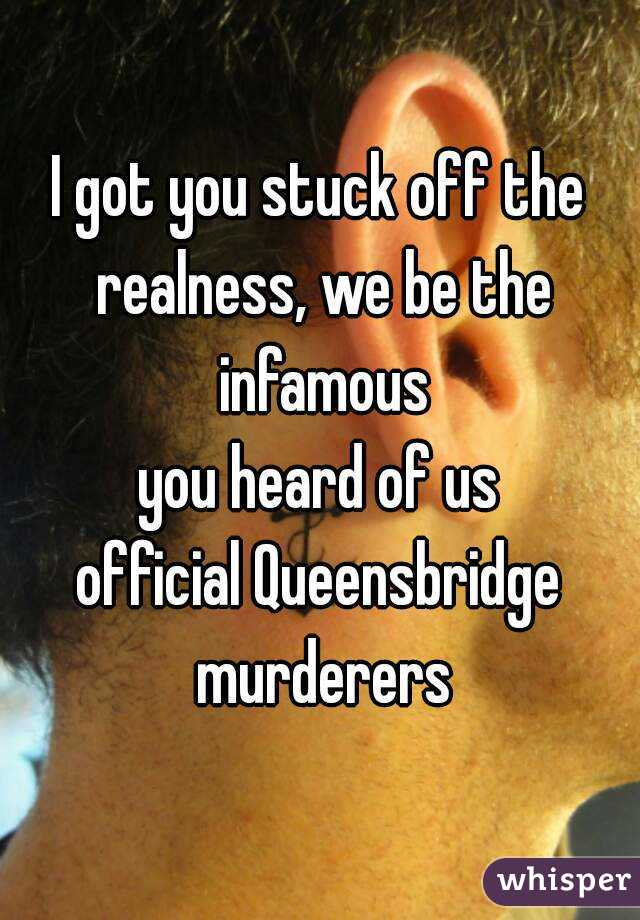 I got you stuck off the realness, we be the infamous you heard of us official Queensbridge murderers