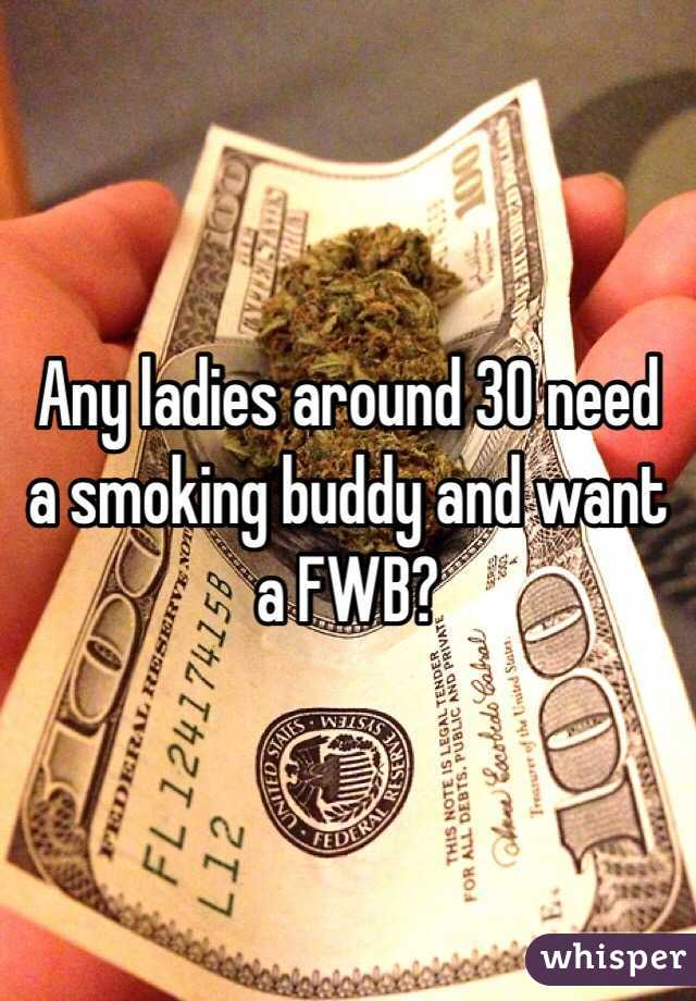 Any ladies around 30 need a smoking buddy and want a FWB?