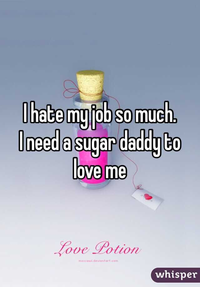 I hate my job so much.  I need a sugar daddy to love me