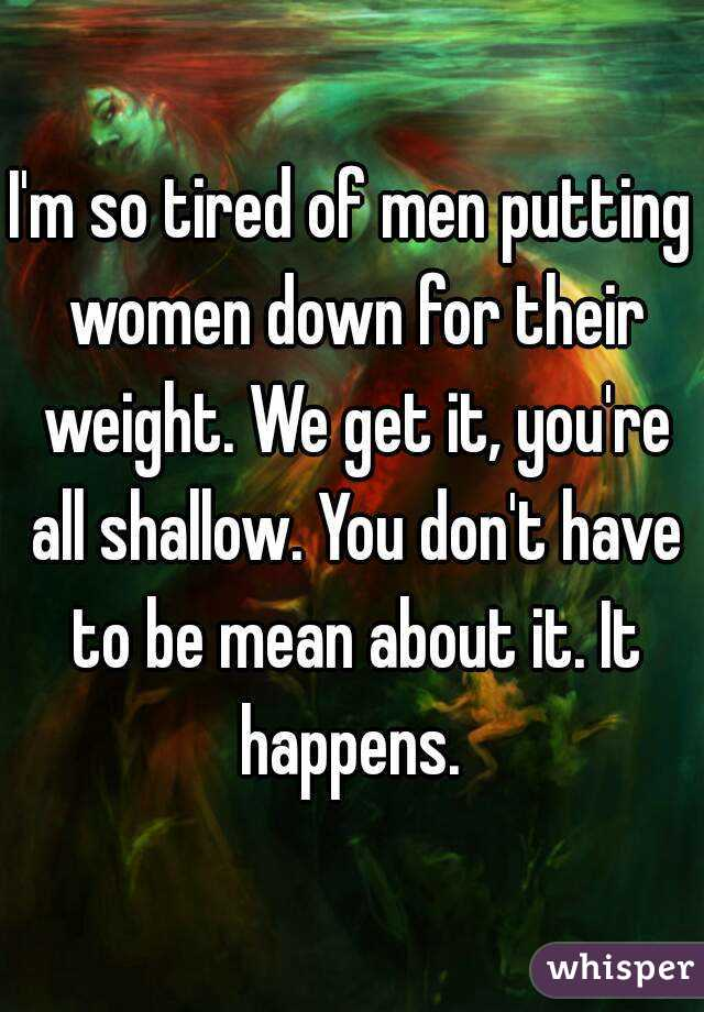 I'm so tired of men putting women down for their weight. We get it, you're all shallow. You don't have to be mean about it. It happens.