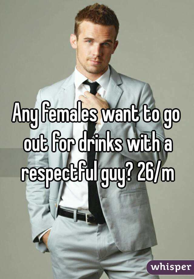 Any females want to go out for drinks with a respectful guy? 26/m