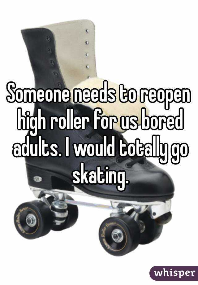 Someone needs to reopen high roller for us bored adults. I would totally go skating.