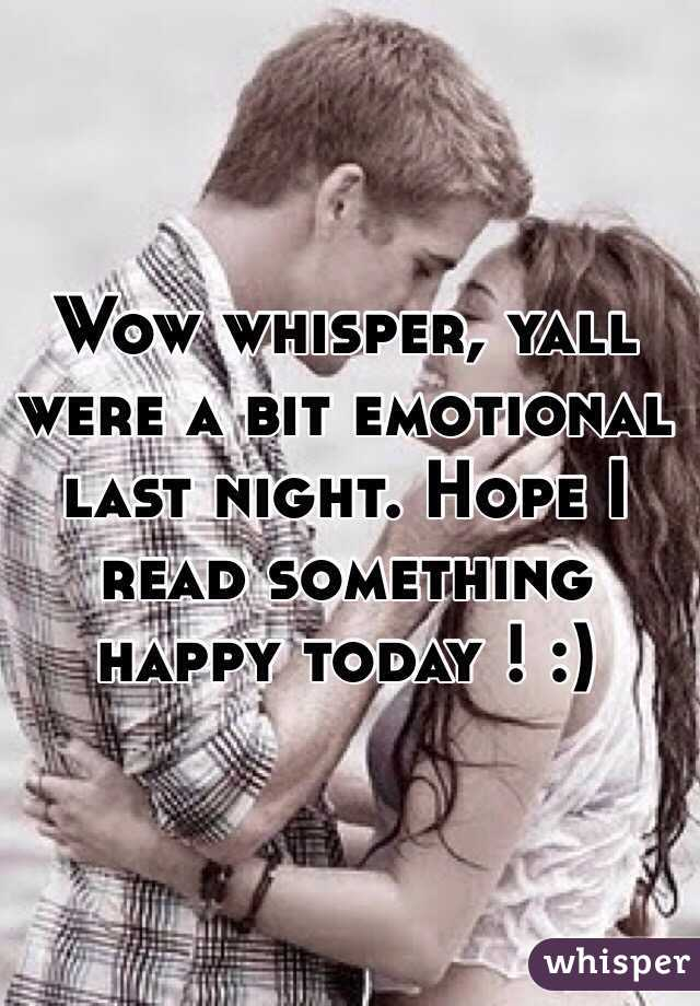 Wow whisper, yall were a bit emotional last night. Hope I read something happy today ! :)