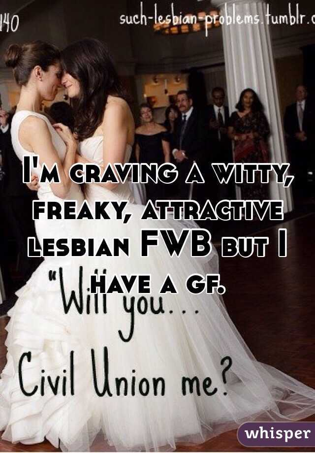 I'm craving a witty, freaky, attractive lesbian FWB but I have a gf.
