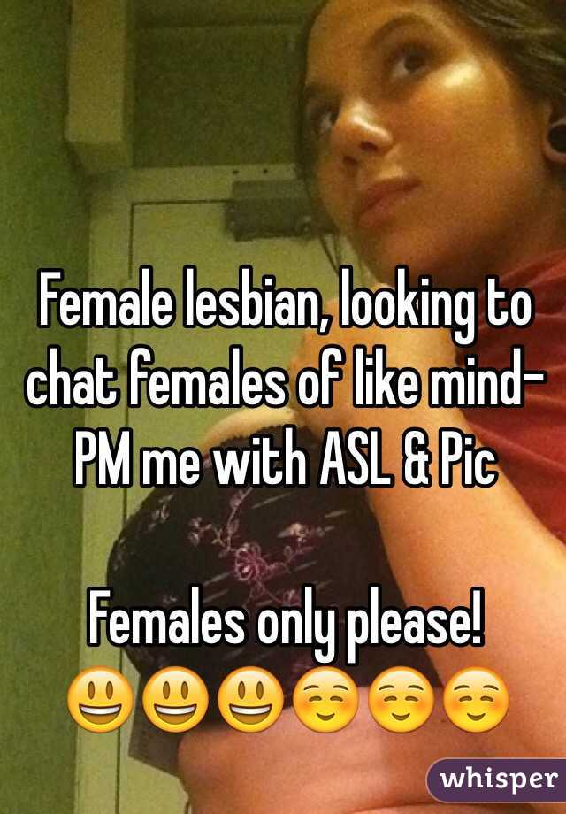 Female lesbian, looking to chat females of like mind-PM me with ASL & Pic   Females only please!  😃😃😃☺️☺️☺️