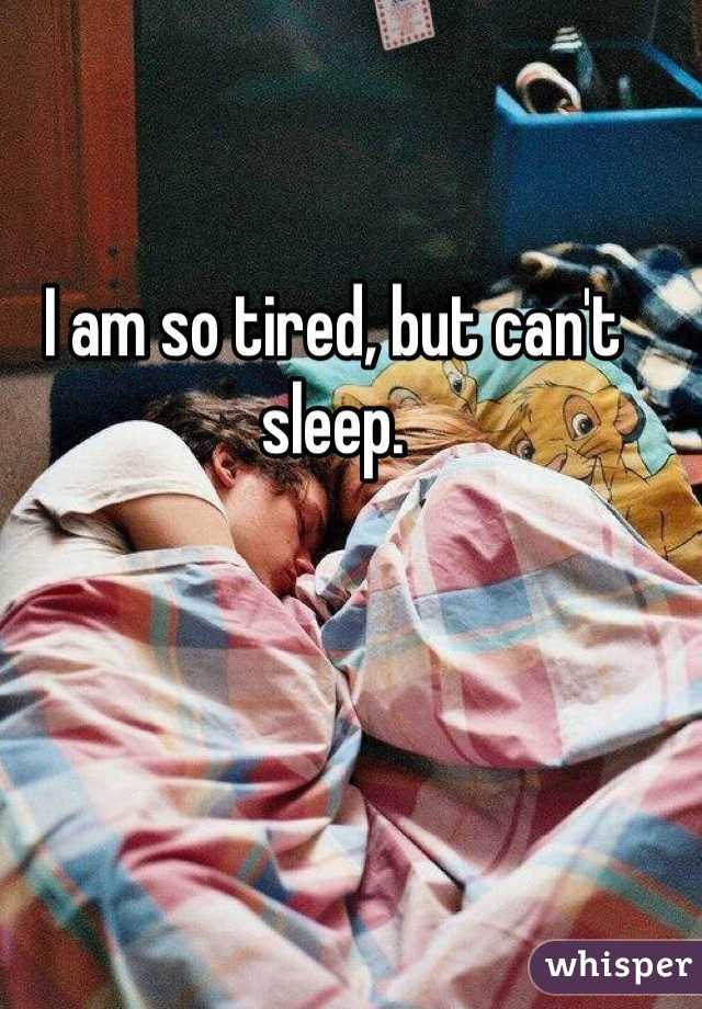 I am so tired, but can't sleep.